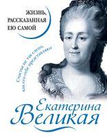 Екатерина Великая. Жизнь, рассказанная ею самой
