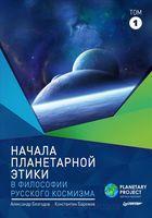 Начала планетарной этики в философии русского космизма. В 2-х томах. Том 1