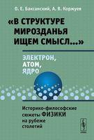 """""""В структуре мирозданья ищем смысл..."""". Электрон, атом, ядро. Историко-философские сюжеты физики на рубеже столетий"""