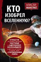Кто изобрел Вселенную? Страсти по божественной частице в адронном коллайдере и другие истории