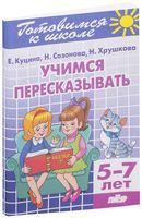 Готовимся к школе. Учимся пересказывать. Для детей 5-7 лет
