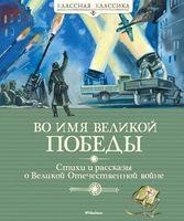 Во имя Великой Победы. Стихи и рассказы о Великой Отечественной войне