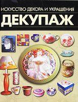 Декупаж. Искусство декора и украшения