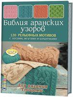 Библия аранских узоров. 120 рельефных мотивов с косами, жгутами и шишечками