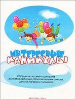 Интересные каникулы. Сборник программ и сценариев для оздоровительно-образовательных центров, детских лагерей и площадок