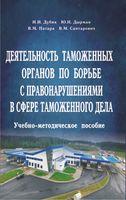 Деятельность таможенных органов по борьбе с правонарушениями в сфере таможенного дела. Учебно-методическое пособие