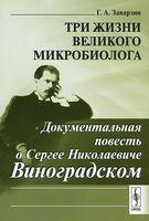 Три жизни великого микробиолога. Документальная повесть о Сергее Николаевиче Виноградском