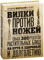Вилки против ножей. Свыше 300 рецептов растительных блюд на пути к здоровью и долголетию