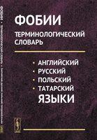 Фобии. Терминологический словарь. Английский, русский, польский, татарский языки