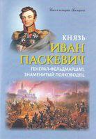 Князь Иван Паскевич. Генерал-фельдмаршал, знаменитый полководец