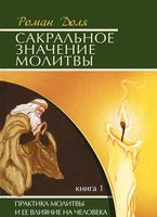 Сакральное значение молитвы. Практика молитвы и ее влияние на человека. Книга 1