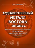 Художественный металл Востока VIII-XIII вв. Произведения восточной торевтики на территории европейской части СССР и Зауралья