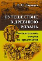Путешествие в древнюю Рязань. Увлекательные очерки по археологии