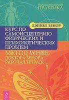 Курс по самоисцелению физических и психологических проблем: метод WHEE доктора Бенора. Рабочая тетрадь