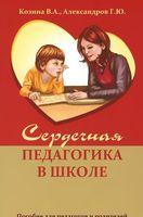 Сердечная педагогика в школе. Пособие для педагогов и родителей