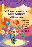 Мы играем и решаем - мир вокруг мы изучаем! Развивающая тетрадь для детей 5-6 лет. Часть 1