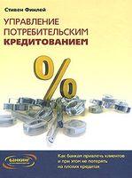 Управление потребительским кредитованием. Как банкам привлечь клиентов и при этом не потерять на плохих кредитах