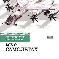 Энциклопедия для мальчика. Все о самолетах