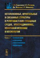 Неголономные, фрактальные и связанные структуры в релятивистских сплошных средах, электродинамике, квантовой механике и космологии. Книга 2 (м)