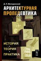 Архитектурная пропедевтика. История. Теория. Практика