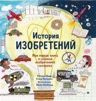 История изобретений. Моя первая книга о главных изобретениях человека