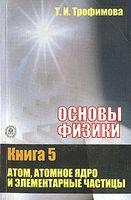 Основы физики (В пяти книгах. Книга 5) Атом, атомное ядро и элементарные частицы