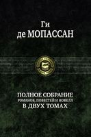 Ги де Мопассан. Полное собрание романов, повестей и новелл (в двух томах)