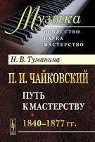 П. И. Чайковский. Часть 1. Путь к мастерству. 1840-1877 гг (м)