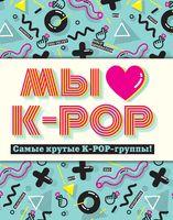 Мы любим K-POP. Самые крутые K-POP-группы! Неофициальный фанбук