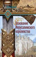 Основание Иерусалимского королевства. Главные этапы Первого крестового похода