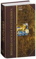 Венецианская республика. Расцвет и упадок великой морской империи. 1000-1503 гг