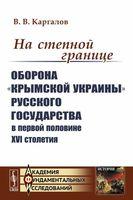"""На степной границе. Оборона """"крымской украины"""" Русского государства в первой половине XVI столетия"""