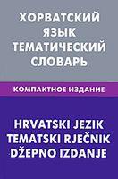 Хорватский язык. Тематический словарь (Компактное издание)