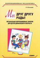 Мы друг другу рады! Музыкально-коррекционные занятия для детей дошкольного возраста (+CD)