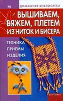 Вышиваем, вяжем, плетем из ниток и бисера. Техника, приемы, изделия