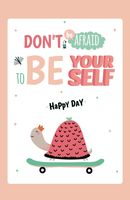 Don't be affraid to be yourself. Happy day