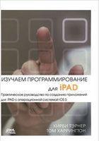 Изучаем программирование для iPAD. Практическое руководство по созданию приложений для iPAD с операционной системой iOS 5